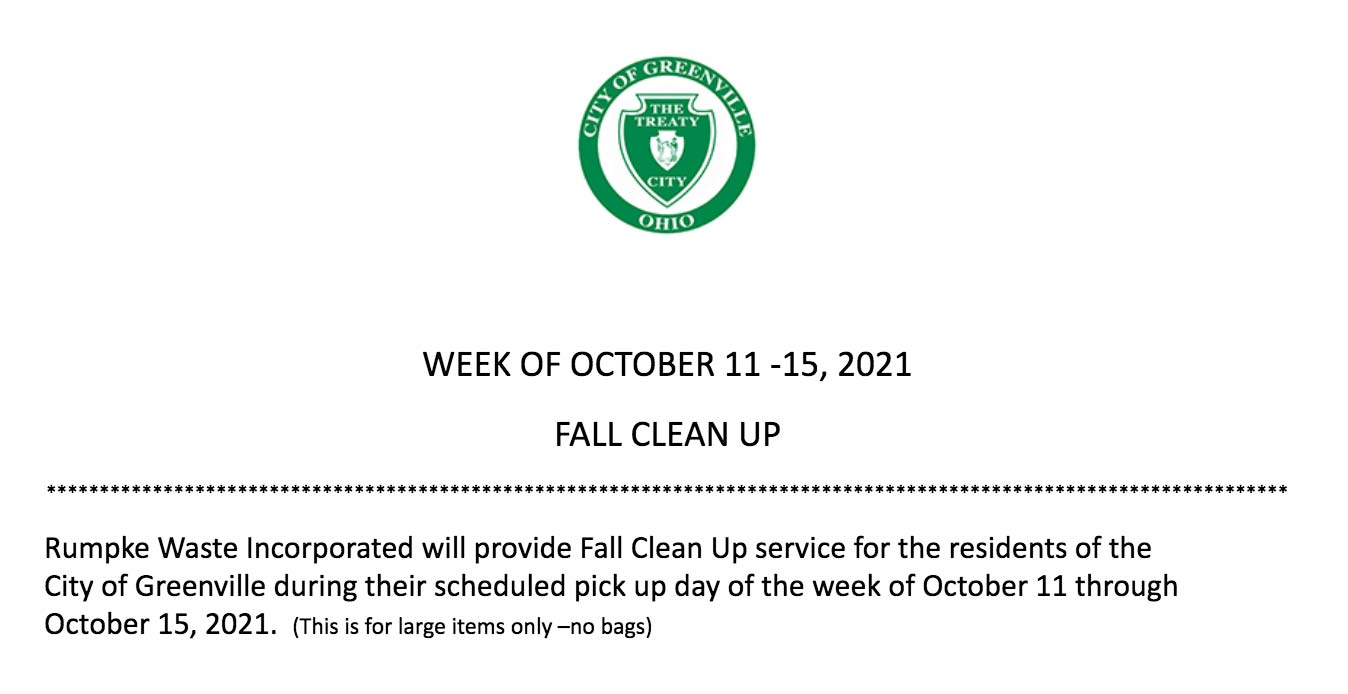 Rumpke Waste Incorporated will provide Fall Clean Up service for the residents of the City of Greenville during their scheduled pick up day of the week of October 11 through October 15, 2021. (This is for large items only –no bags)
